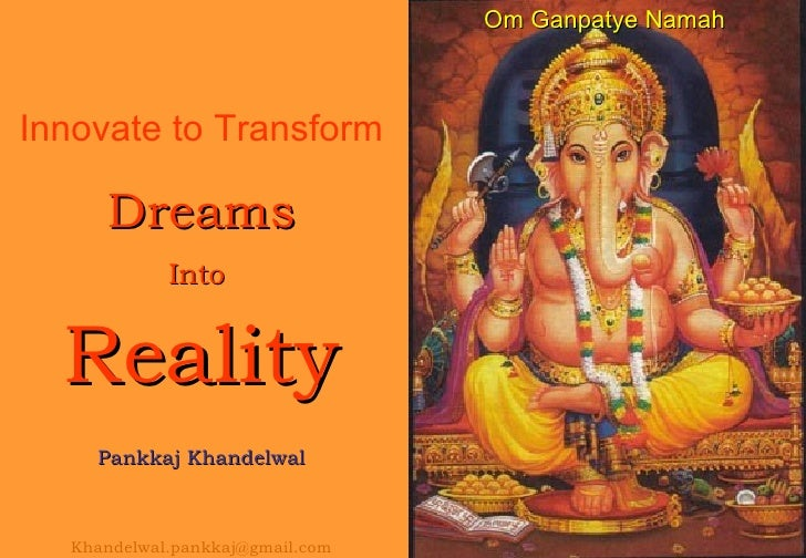 Innovate to Transform Dreams Into  Reality Pankkaj Khandelwal [email_address] Om Ganpatye Namah