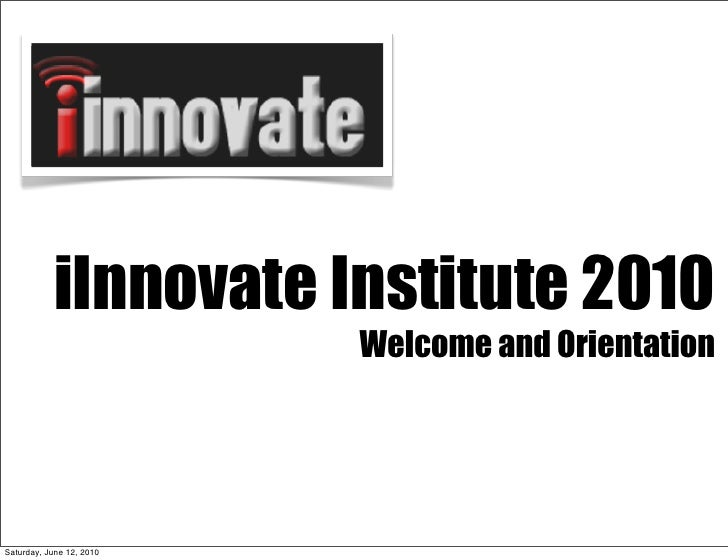 iInnovate Institute 2010                           Introduction                             Welcome and Orientation     Sa...