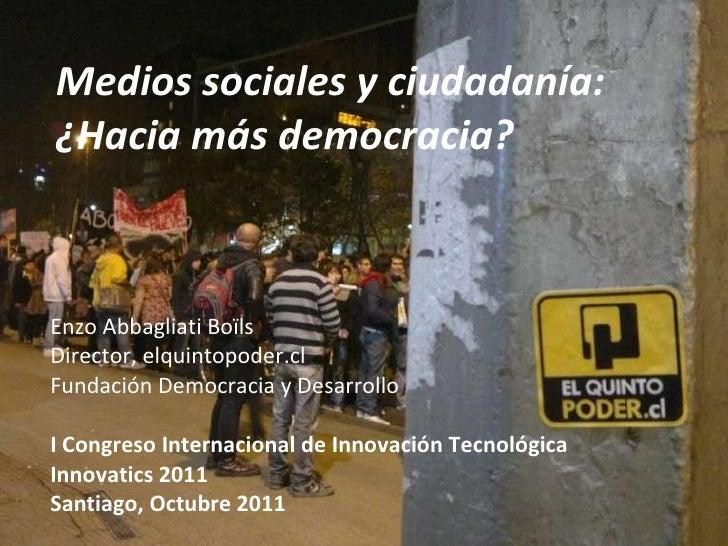 Medios sociales y ciudadanía: ¿Hacia más democracia? Enzo Abbagliati Boïls Director, elquintopoder.cl Fundación Democracia...
