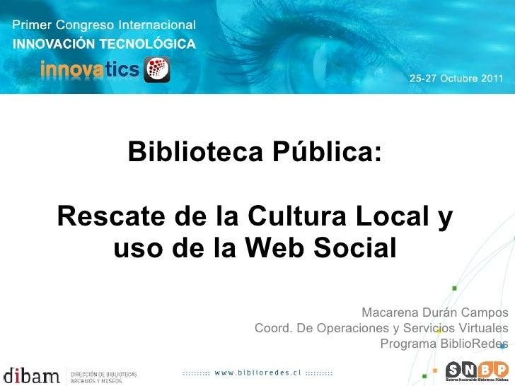 Biblioteca Pública:   Rescate de la Cultura Local y uso de la Web Social Macarena Durán Campos Coord. De Operaciones y Ser...