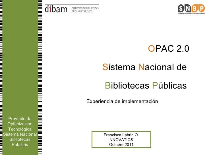 O PAC 2.0 S istema  N acional de  B ibliotecas  P úblicas  Experiencia de implementación Francisca Labrin O. INNOVATICS  O...