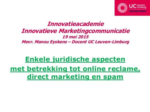 Innovatieacademie Innovatieve Marketingcommunicatie 19 mei 2015 Mevr. Manou Eyskens – Docent UC Leuven-Limburg Enkele juri...