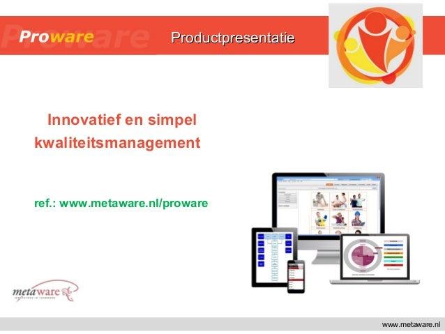 www.metaware.nl Innovatief en simpel kwaliteitsmanagement ref.: www.metaware.nl/proware ProductpresentatieProductpresentat...