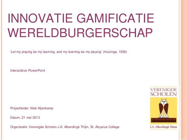 INNOVATIE GAMIFICATIEWERELDBURGERSCHAP'Let my playing be my learning, and my learning be my playing' (Huizinga, 1938)Inter...