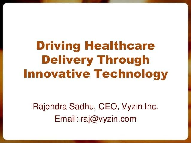 Driving Healthcare Delivery Through Innovative Technology Rajendra Sadhu, CEO, Vyzin Inc. Email: raj@vyzin.com
