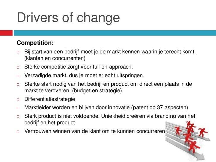 Drivers of changeCompetition:   Bij start van een bedrijf moet je de markt kennen waarin je terecht komt.    (klanten en ...