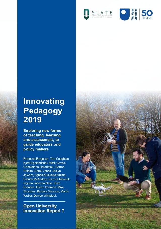 Innovating Pedagogy 2019 Exploring new forms of teaching, learning and assessment, to guide educators and policy makers Re...