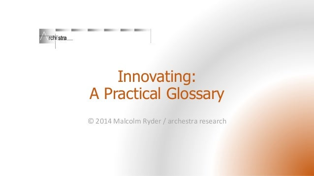 Innovating: A Practical Glossary © 2014 Malcolm Ryder / archestra research