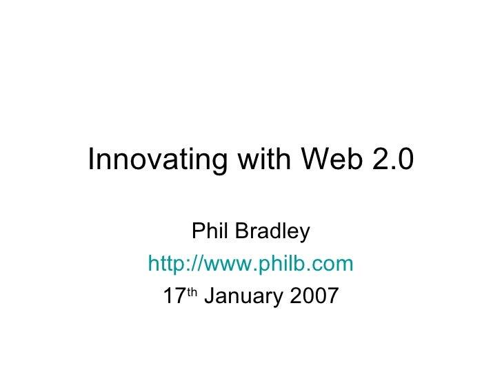 Innovating with Web 2.0 Phil Bradley http://www.philb.com 17 th  January 2007