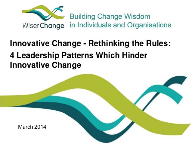 Innovative Change - Rethinking the Rules:  4 Leadership Patterns Which Hinder  Innovative Change  March 2014