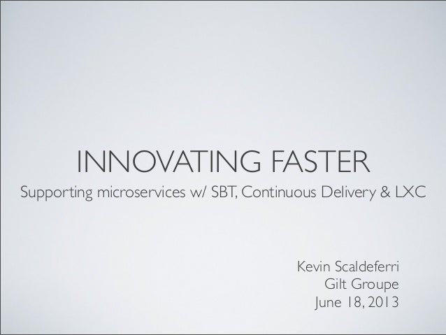 INNOVATING FASTERSupporting microservices w/ SBT, Continuous Delivery & LXCKevin ScaldeferriGilt GroupeJune 18, 2013