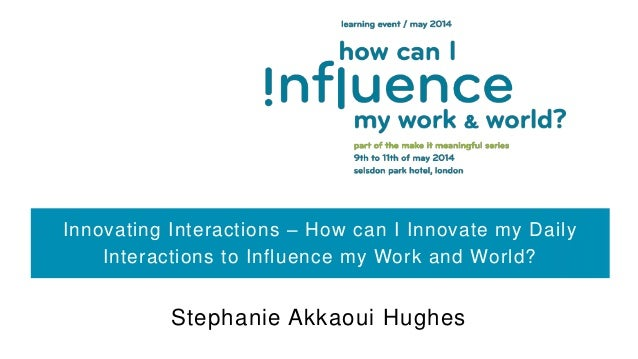 Innovating Interactions – How can I Innovate my Daily Interactions to Influence my Work and World? Stephanie Akkaoui Hughes