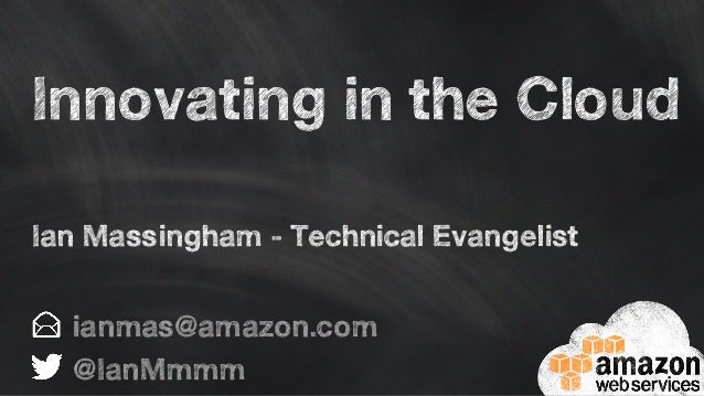 Innovating in the Cloud ianmas@amazon.com @IanMmmm Ian Massingham - Technical Evangelist