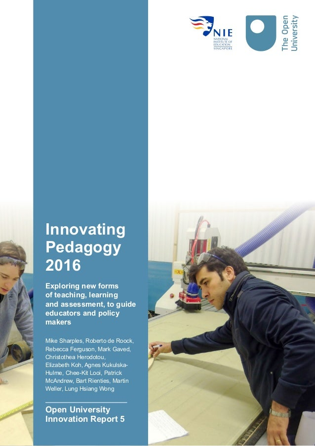 Innovating Pedagogy 2016 Exploring new forms of teaching, learning and assessment, to guide educators and policy makers Mi...