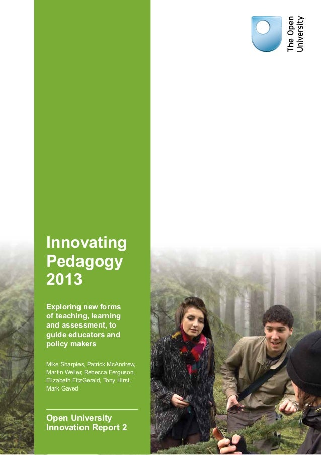 Innovating Pedagogy 2013 Exploring new forms of teaching, learning and assessment, to guide educators and policy makers Mi...