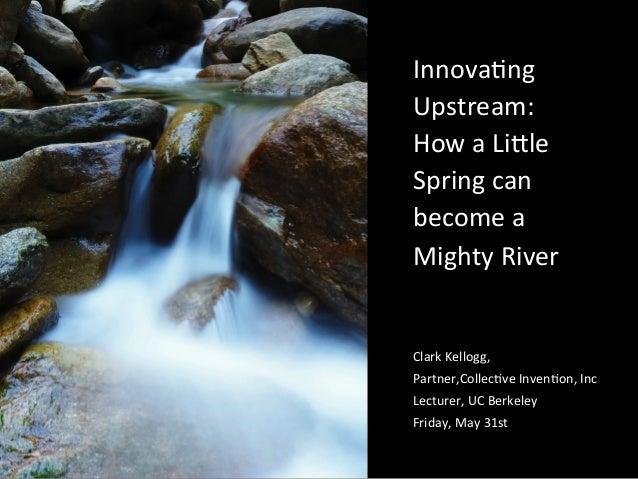 Innova&ng Upstream: How a Li5le Spring can become a Mighty River Clark Kellogg, Partner,Collec&v...