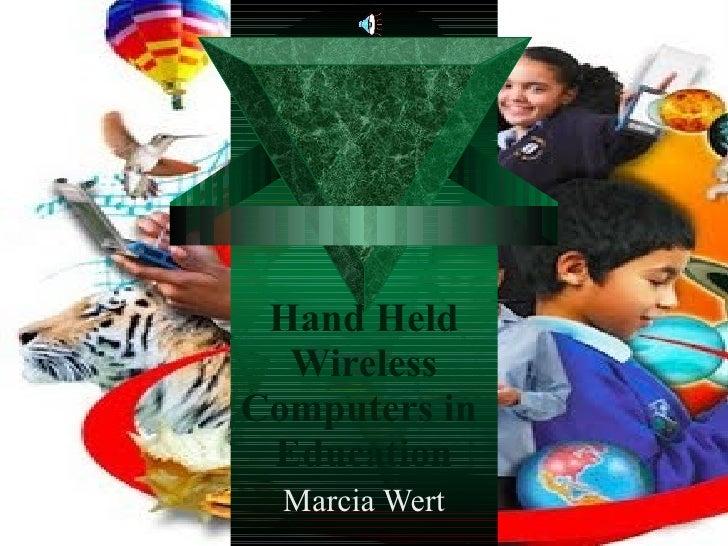 Hand Held Wireless Computers in  Education Marcia Wert