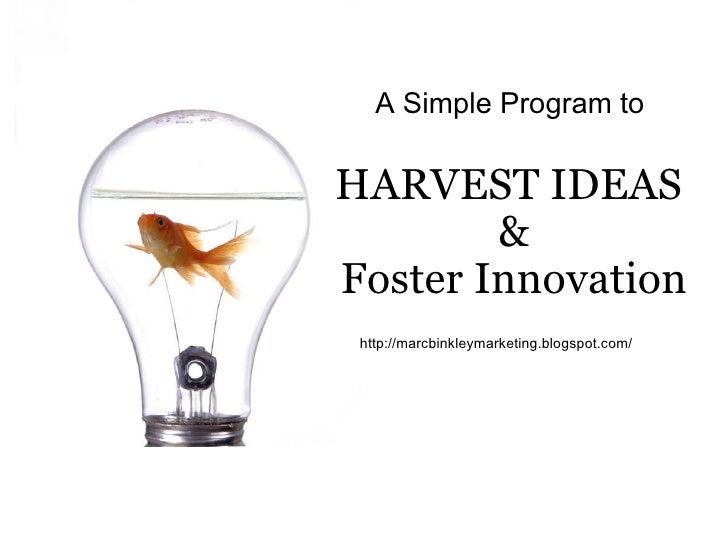 A Simple Program to HARVEST IDEAS & Foster Innovation http://marcbinkleymarketing.blogspot.com/