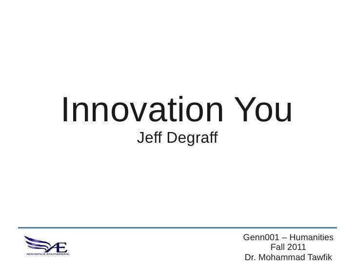 Innovation You    Jeff Degraff                   Genn001 – Humanities                         Fall 2011                   ...