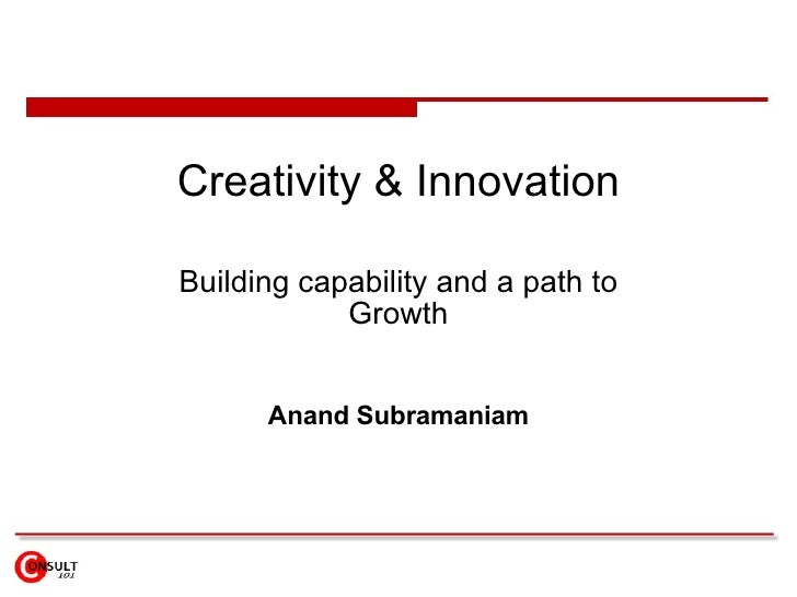 Creativity & Innovation Building capability and a path to Growth Anand Subramaniam