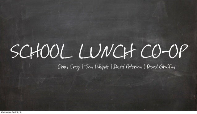 SCHOOL LUNCH CO-OP                          Dehn Craig | Jon Whipple | David Peterson | David GriffinWednesday, April 18, 12