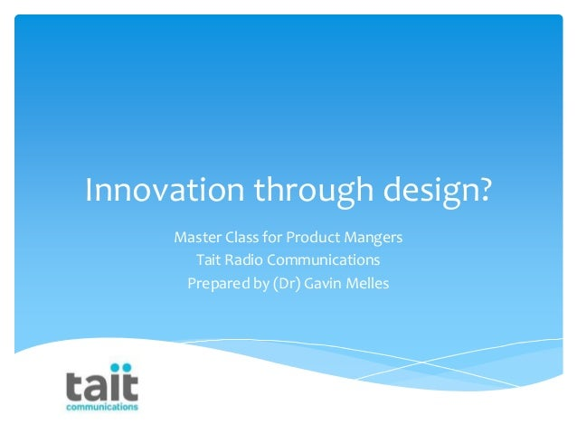Innovation through design? Master Class for Product Mangers Tait Radio Communications Prepared by (Dr) Gavin Melles