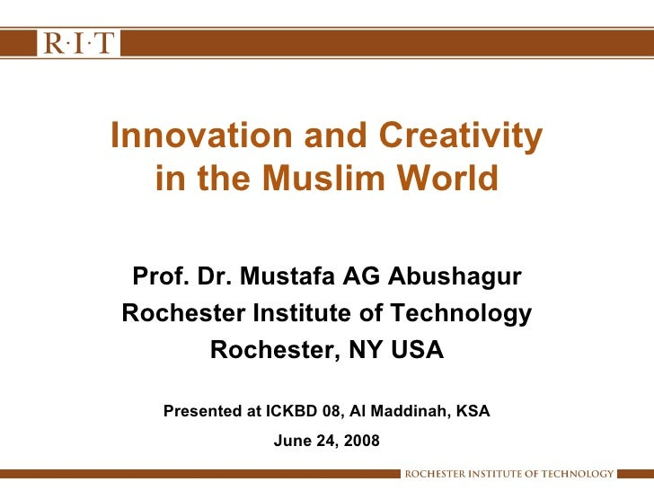 Innovation and Creativity in the Muslim World Prof. Dr. Mustafa AG Abushagur Rochester Institute of Technology Rochester, ...