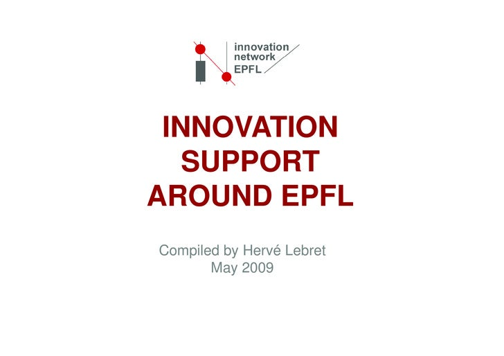 INNOVATION    SUPPORT AROUND EPFL Compiled by Hervé Lebret        May 2009