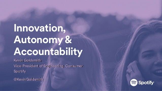 Kevin Goldsmith Vice-President of Engineering, Consumer Spotify @KevinGoldsmith Innovation, Autonomy & Accountability Kevi...