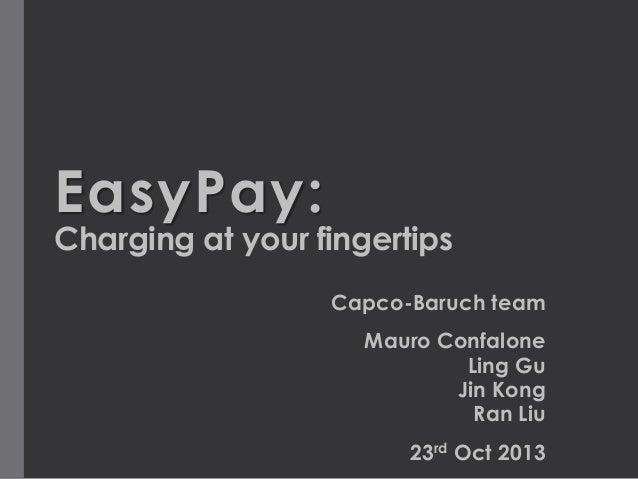 EasyPay:  Charging at your fingertips Capco-Baruch team Mauro Confalone Ling Gu Jin Kong Ran Liu 23rd Oct 2013