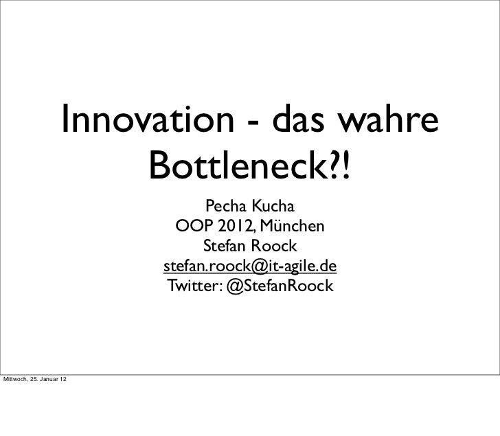 Innovation - das wahre                         Bottleneck?!                                Pecha Kucha                    ...