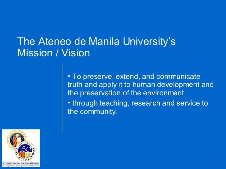 The Ateneo de Manila University's  Mission / Vision <ul><li>To preserve, extend, and communicate truth and apply it to hum...