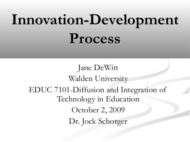 Innovation-DevelopmentInnovation-Development ProcessProcess Jane DeWitt Walden University EDUC 7101-Diffusion and Integrat...