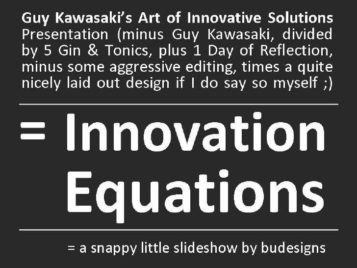 Innovation  Equations Guy Kawasaki's Art of Innovative Solutions  Presentation (minus Guy Kawasaki, divided by 5 Gin & Ton...