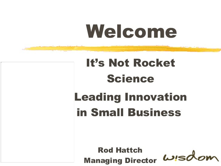 Welcome It's Not Rocket Science Leading Innovation in Small Business  Rod Hattch Managing Director