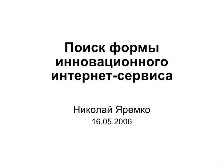 Поиск формы  инновационного интернет-сервиса    Николай Яремко      16.05.2006