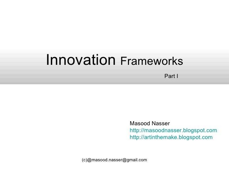Innovation  Frameworks Masood Nasser http://masoodnasser.blogspot.com http://artinthemake.blogspot.com Part I