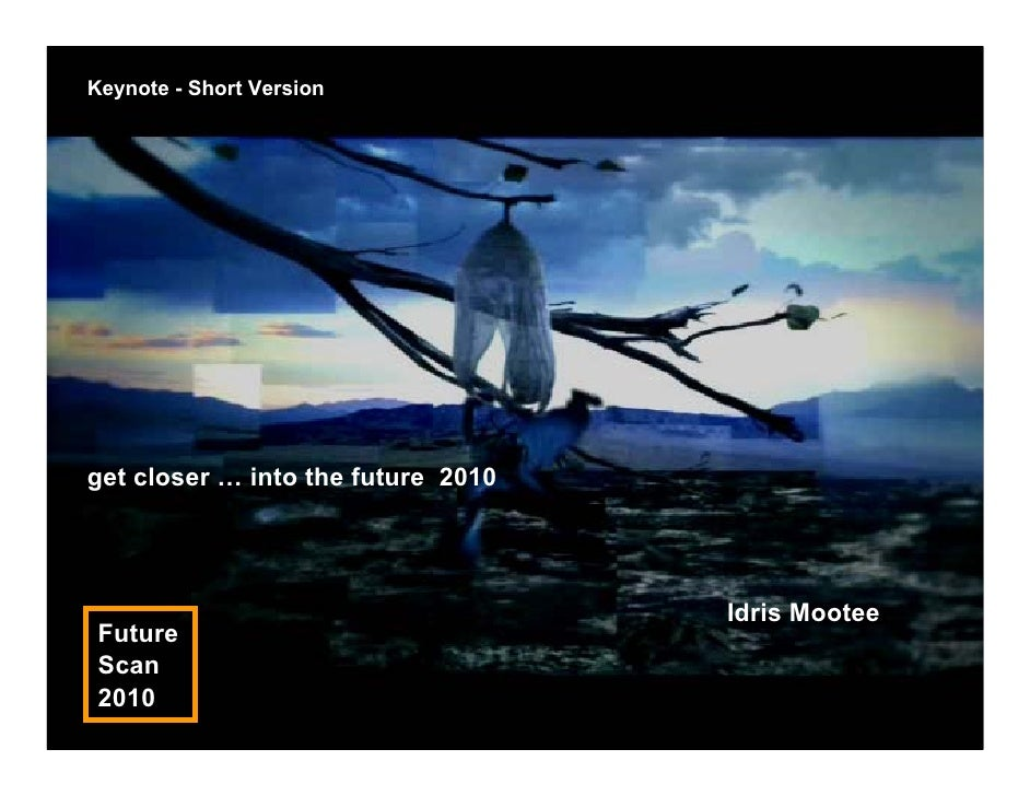Keynote - Short Version     get closer … into the future 2010                                         Idris Mootee  Future...