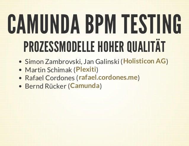 CAMUNDA BPM TESTING PROZESSMODELLE HOHER QUALITÄT Simon Zambrovski, Jan Galinski ( ) Martin Schimak ( ) Rafael Cordones ( ...