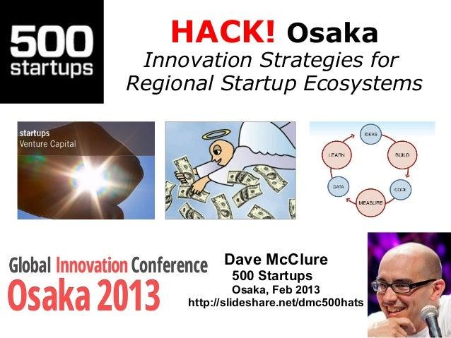 HACK! Osaka Innovation Strategies forRegional Startup Ecosystems           Dave McClure            500 Startups           ...