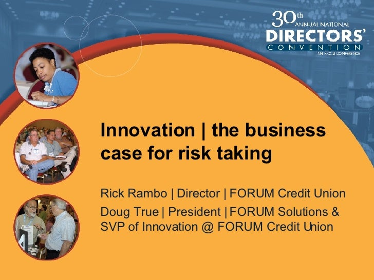 Innovation | the business case for risk taking Rick Rambo | Director | FORUM Credit Union Doug True | President | FORUM So...