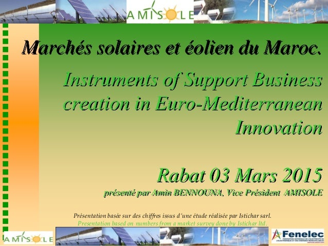 Marchés solaires et éolien du Maroc. Instruments of Support Business creation in Euro-Mediterranean Innovation Rabat 03 Ma...