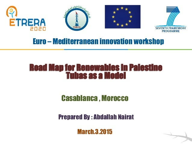 Prepared By : Abdallah Nairat Road Map for Renewables In Palestine Tubas as a Model Euro – Mediterranean innovation worksh...