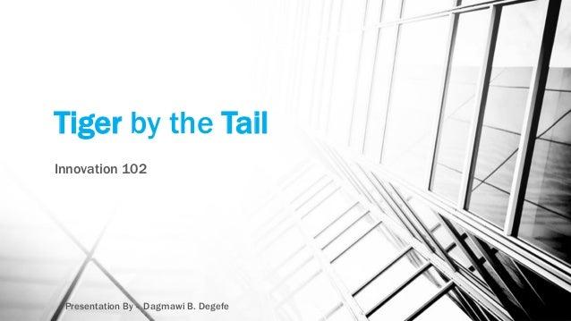 Tiger by the Tail Innovation 102 Presentation By - Dagmawi B. Degefe