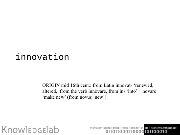 innovation ORIGIN mid 16th cent.: from Latin innovat- 'renewed, altered,' from the verb innovare, from in- 'into' + novare...