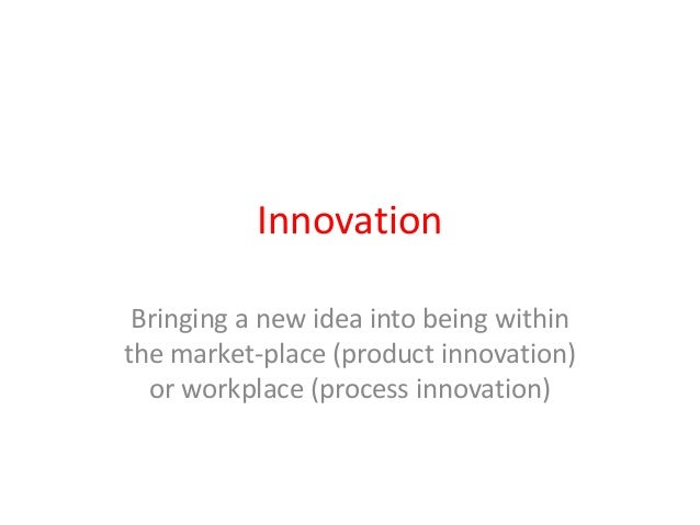 Innovation Bringing a new idea into being within the market-place (product innovation) or workplace (process innovation)