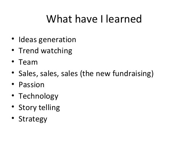 What have I learned•   Ideas generation•   Trend watching•   Team•   Sales, sales, sales (the new fundraising)•   Passion•...