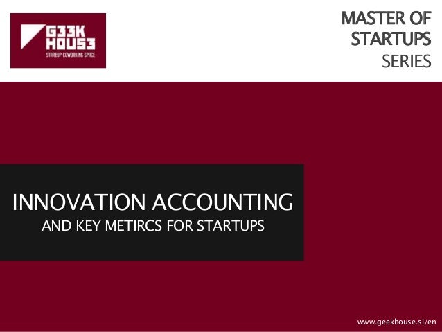 MASTER OF STARTUPS SERIES INNOVATION ACCOUNTING AND KEY METIRCS FOR STARTUPS www.geekhouse.si/en