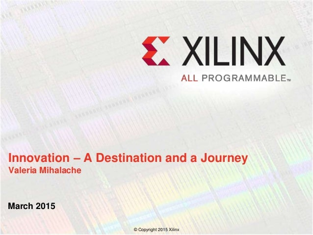 March 2015 Innovation – A Destination and a Journey Valeria Mihalache © Copyright 2015 Xilinx