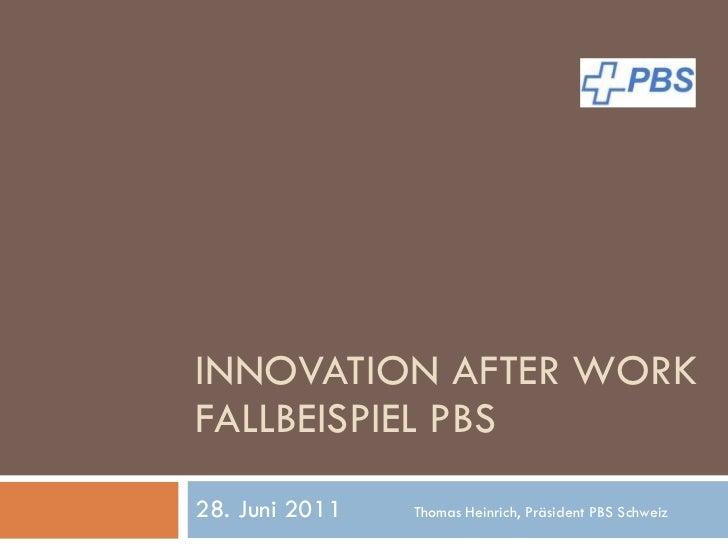 INNOVATION AFTER WORK FALLBEISPIEL PBS 28. Juni 2011 Thomas Heinrich, Präsident PBS Schweiz